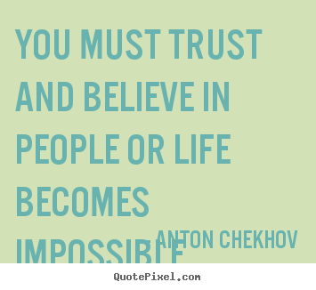 You must trust and believe in people or life becomes impossible. Anton Chekhov  life sayings