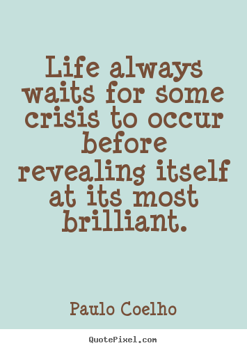 Life always waits for some crisis to occur before.. Paulo Coelho popular life quote