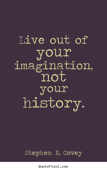 Stephen R. Covey picture quotes - Live out of your imagination, not your history. - Life quotes