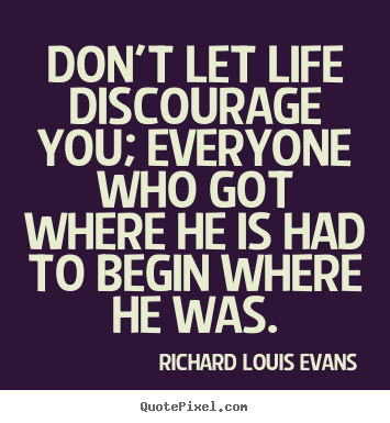 Quote about life - Don't let life discourage you; everyone who got where he is had to..