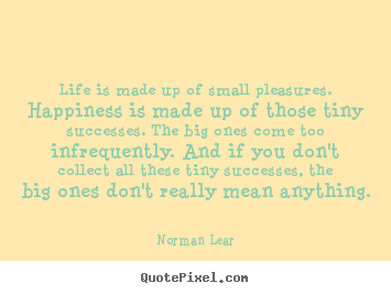 Life quote - Life is made up of small pleasures. happiness is made up of..