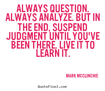 Mark McClinchie picture quotes - Always question. always analyze. but in the end, suspend judgment.. - Life quotes