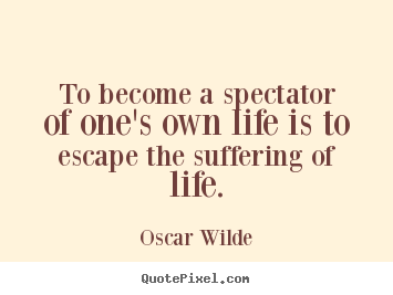 Quotes about life - To become a spectator of one's own life is to escape the suffering of..