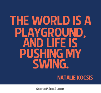 Life quotes - The world is a playground, and life is pushing my swing.