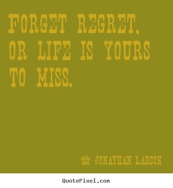 Jonathan Larson picture quotes - Forget regret, or life is yours to miss. - Life quote