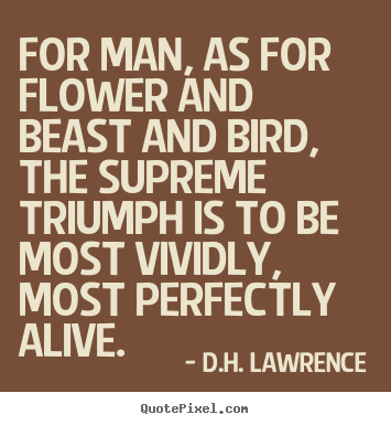 For man, as for flower and beast and bird, the supreme triumph is.. D.H. Lawrence  life quotes