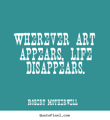 Life quotes - Wherever art appears, life disappears.