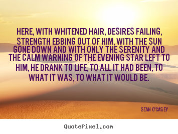 Sean O'Casey picture quotes - Here, with whitened hair, desires failing, strength ebbing.. - Life quotes