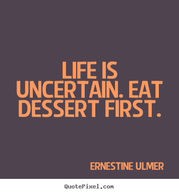 Life is uncertain. eat dessert first. Ernestine Ulmer great life quotes