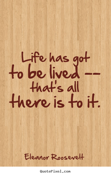 Life has got to be lived -- that's all there is.. Eleanor Roosevelt popular life quotes