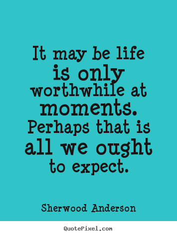 It may be life is only worthwhile at moments.  perhaps.. Sherwood Anderson greatest life quotes