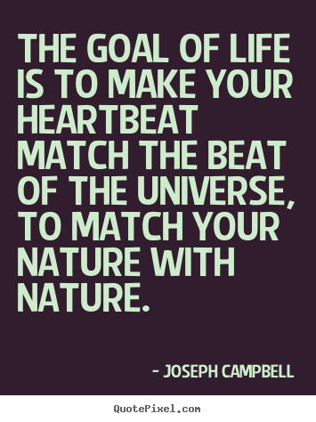 Quotes about life - The goal of life is to make your heartbeat match..