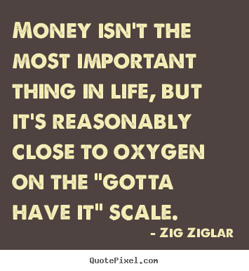 Money isn't the most important thing in life, but.. Zig Ziglar greatest life quote