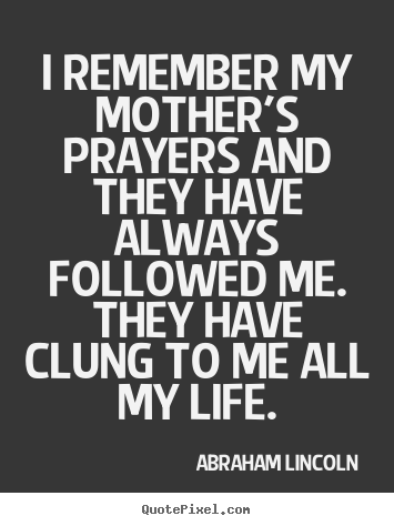 I remember my mother's prayers and they have.. Abraham Lincoln greatest life quotes