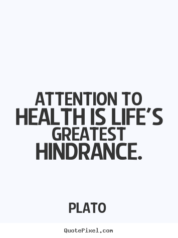 Life quotes - Attention to health is life's greatest hindrance.