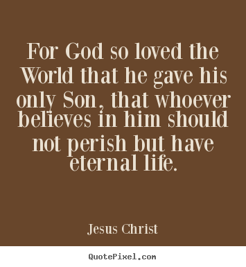 Life quotes - For god so loved the world that he gave his only..