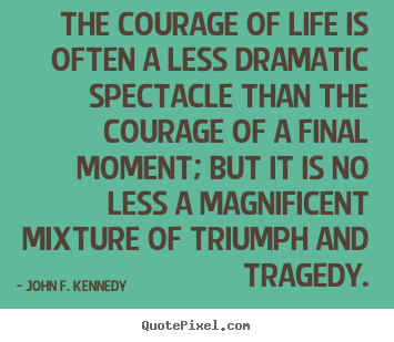 The courage of life is often a less dramatic spectacle.. John F. Kennedy great life quotes