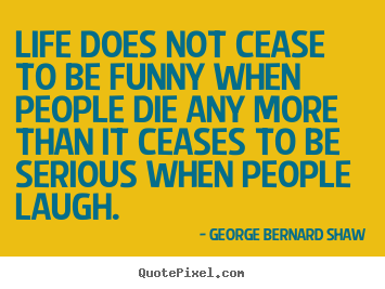 Life quote - Life does not cease to be funny when people die any..