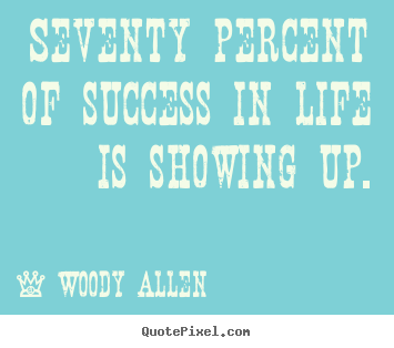 Seventy percent of success in life is showing up. Woody Allen best life quote