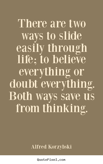 Alfred Korzybski picture quotes - There are two ways to slide easily through life; to believe.. - Life quote