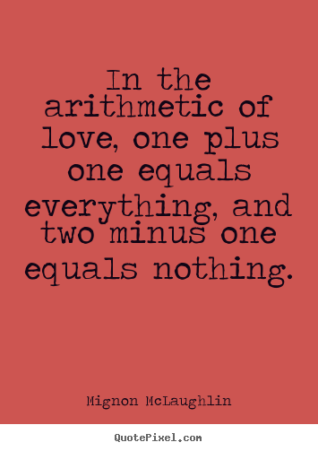 Sayings about life - In the arithmetic of love, one plus one equals..