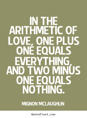 Quotes about life - In the arithmetic of love, one plus one equals..