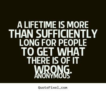A lifetime is more than sufficiently long for people to get what.. Anonymous greatest life quotes