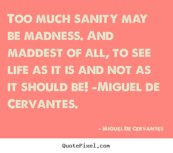 Life quotes - Too much sanity may be madness. and maddest..