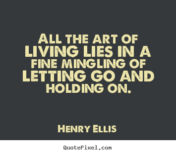 Life quotes - All the art of living lies in a fine mingling of letting..