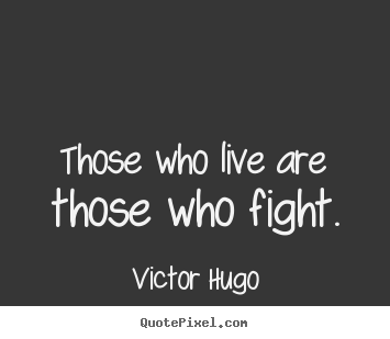 Those who live are those who fight. Victor Hugo  life quotes