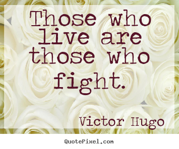 Those who live are those who fight. Victor Hugo  life quote