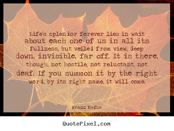 Quotes about life - Life's splendor forever lies in wait about each one of us in all..