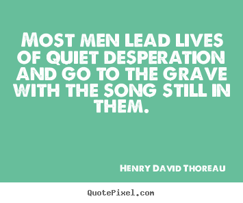Henry David Thoreau picture quotes - Most men lead lives of quiet desperation and go to the grave with.. - Life sayings