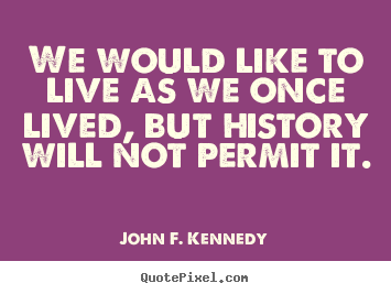 John F. Kennedy picture quotes - We would like to live as we once lived, but history will.. - Life quotes