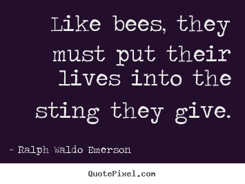 Life quote - Like bees, they must put their lives into the sting they give.