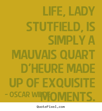 How to design picture quotes about life - Life, lady stutfield, is simply a mauvais quart d'heure made up of..