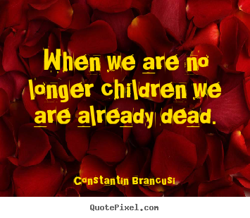 When we are no longer children we are already.. Constantin Brancusi great life quotes