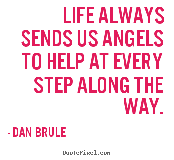 Dan Brule picture quotes - Life always sends us angels to help at every step along the way. - Life quotes
