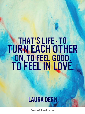 That's life - to turn each other on, to feel good, to feel in.. Laura Dern famous life quotes