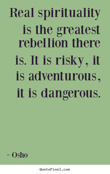 Osho photo quotes - Real spirituality is the greatest rebellion.. - Life quotes
