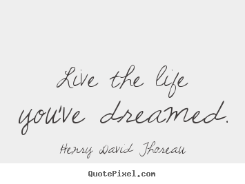 Henry David Thoreau picture sayings - Live the life you've dreamed. - Life quotes