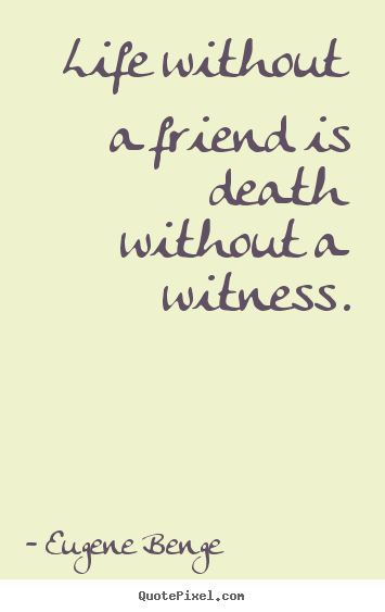 Life without a friend is death without a witness. Eugene Benge greatest life sayings