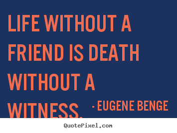 Eugene Benge picture quotes - Life without a friend is death without a witness. - Life quotes