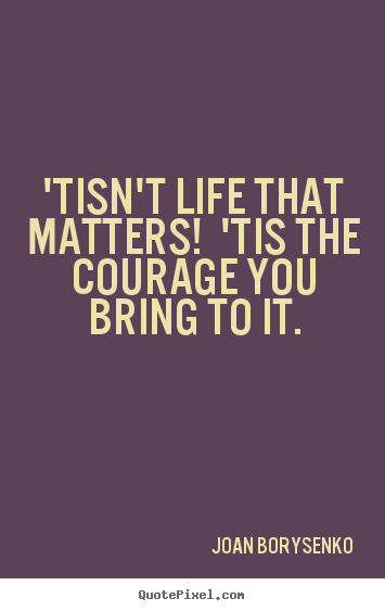 'tisn't life that matters! 'tis the courage you bring.. Joan Borysenko top life quotes