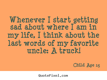 Design picture quotes about life - Whenever i start getting sad about where i am in my life, i..