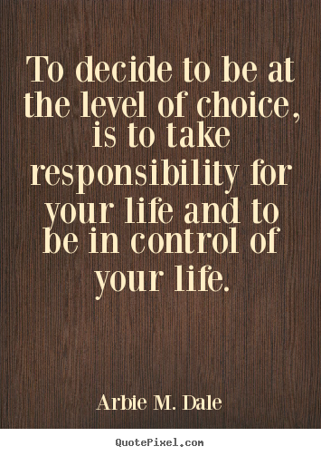 Arbie M. Dale picture quotes - To decide to be at the level of choice, is to take responsibility.. - Life quote
