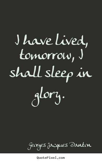 Life quotes - I have lived, tomorrow, i shall sleep in glory.