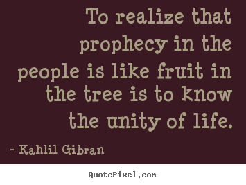 Kahlil Gibran picture quotes - To realize that prophecy in the people is like fruit.. - Life sayings