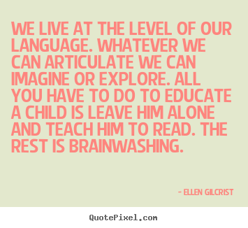 We live at the level of our language. whatever.. Ellen Gilcrist greatest life quote