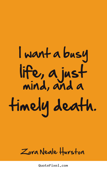 Quotes about life - I want a busy life, a just mind, and a timely death.